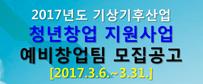 2017년도 기상기후산업 청년창업 지원사업 예비창업팀 모집공고 [2017.3.6.~3.31.]